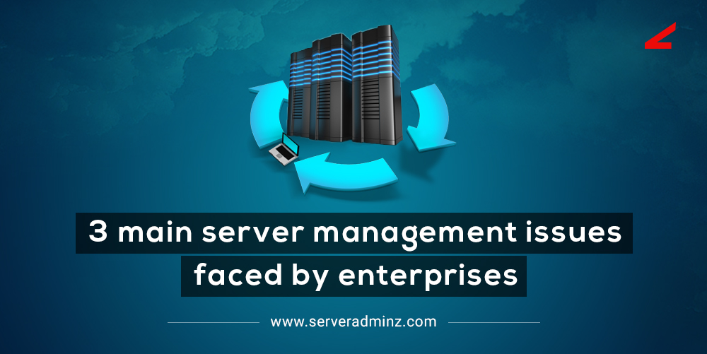3 Main Server Management Issues Faced by Enterprises