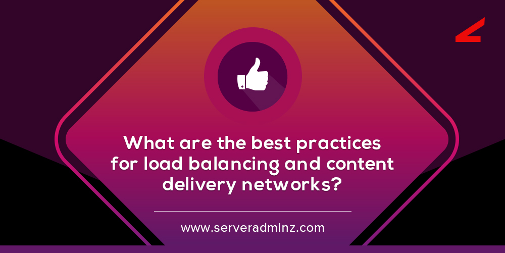 What Are The Best Practices For Load Balancing And Content Delivery Networks