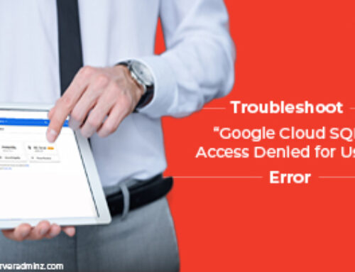 """Steps to Troubleshoot """"Google Cloud SQL Access Denied for User"""" Error"""