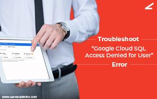 "Troubleshoot ""Google Cloud Sql Access Denied for User"" Error"